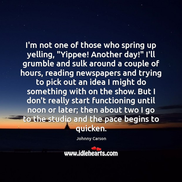 """I'm not one of those who spring up yelling, """"Yippee! Another day!"""" Johnny Carson Picture Quote"""