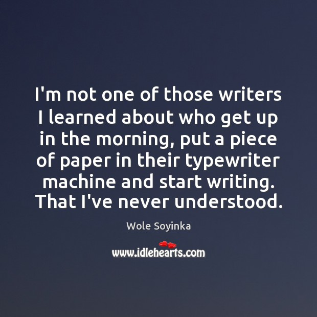 I'm not one of those writers I learned about who get up Wole Soyinka Picture Quote