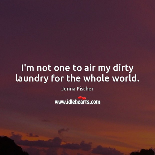 Image, I'm not one to air my dirty laundry for the whole world.