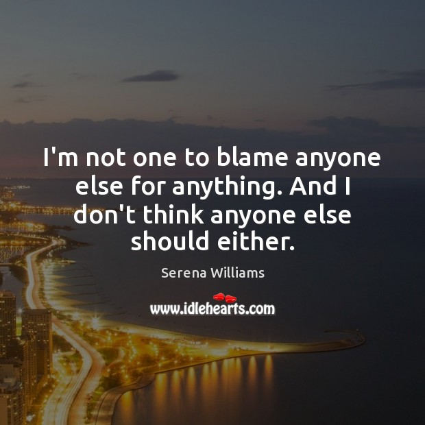 I'm not one to blame anyone else for anything. And I don't Serena Williams Picture Quote
