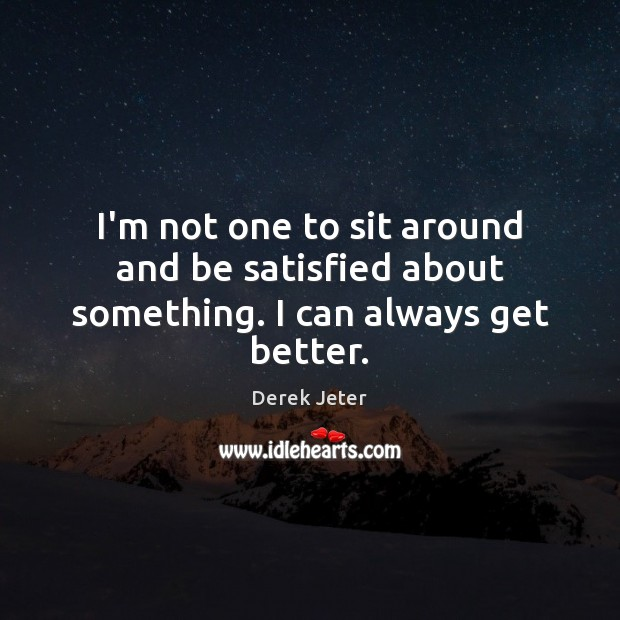 I'm not one to sit around and be satisfied about something. I can always get better. Derek Jeter Picture Quote