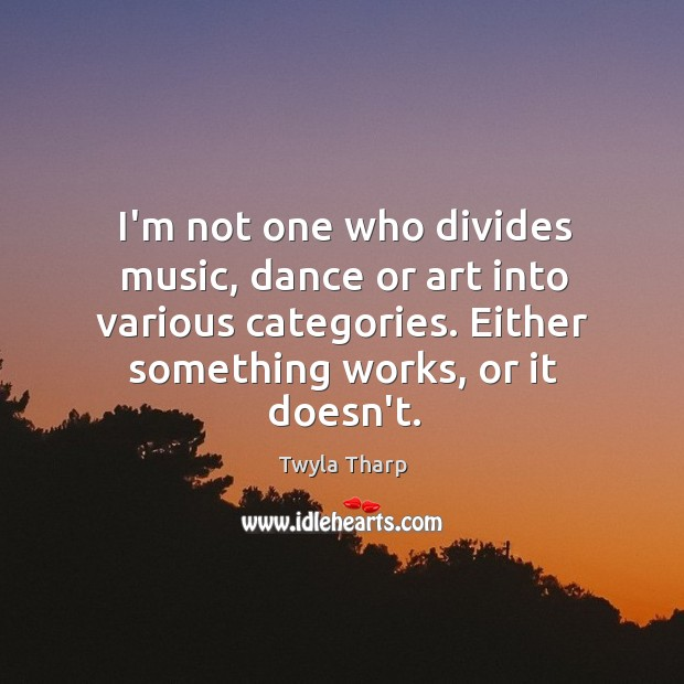 I'm not one who divides music, dance or art into various categories. Image