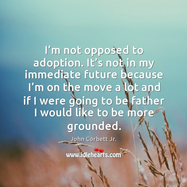 Image, I'm not opposed to adoption. It's not in my immediate future because I'm on the move