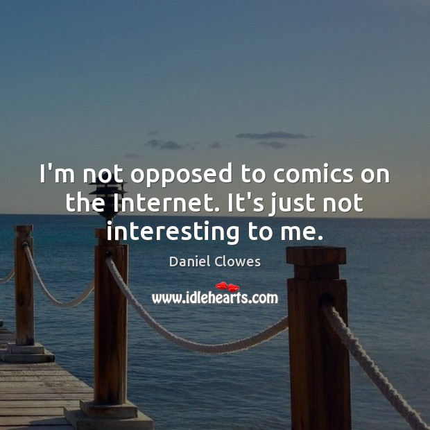 I'm not opposed to comics on the Internet. It's just not interesting to me. Image