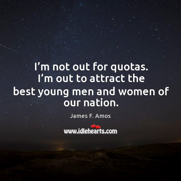 Image, I'm not out for quotas. I'm out to attract the best young men and women of our nation.