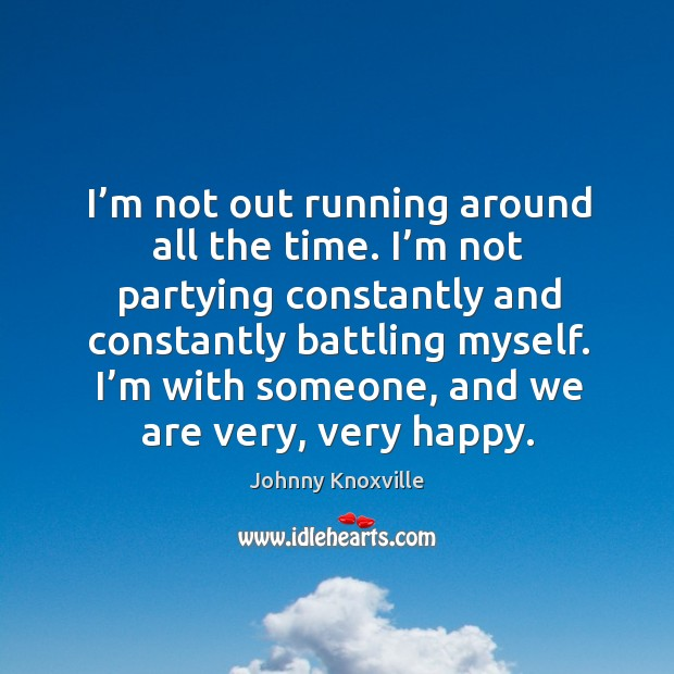 I'm not out running around all the time. I'm not partying constantly and constantly battling myself. Johnny Knoxville Picture Quote