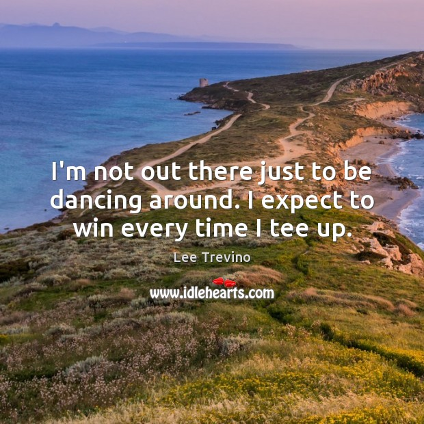 I'm not out there just to be dancing around. I expect to win every time I tee up. Lee Trevino Picture Quote