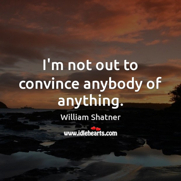 I'm not out to convince anybody of anything. Image