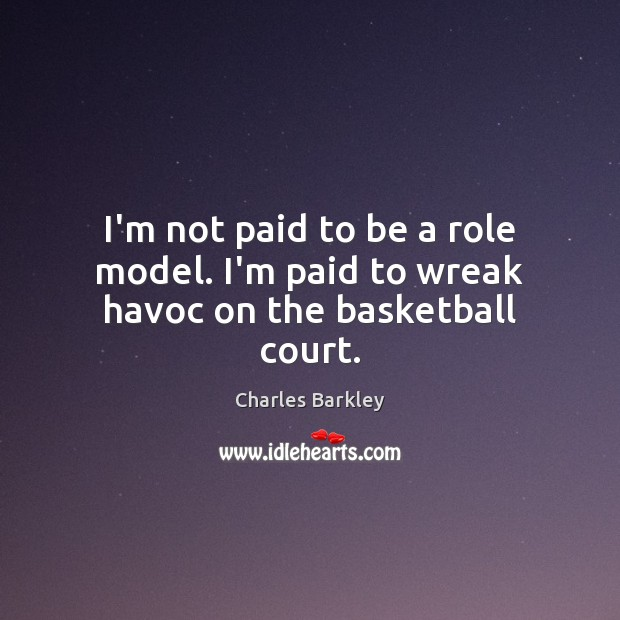 I'm not paid to be a role model. I'm paid to wreak havoc on the basketball court. Charles Barkley Picture Quote