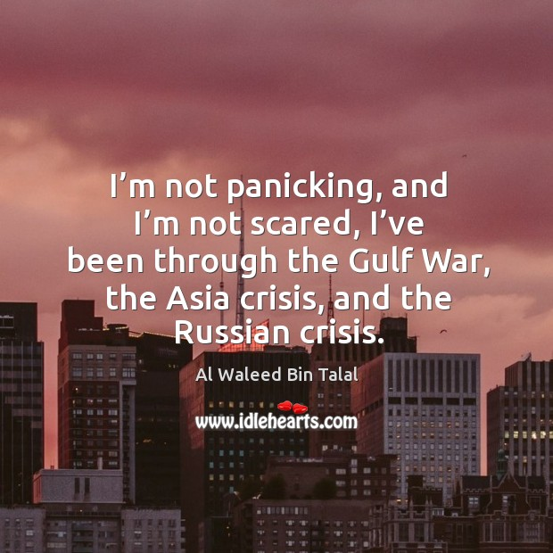 I'm not panicking, and I'm not scared, I've been through the gulf war, the asia crisis, and the russian crisis. Al Waleed Bin Talal Picture Quote