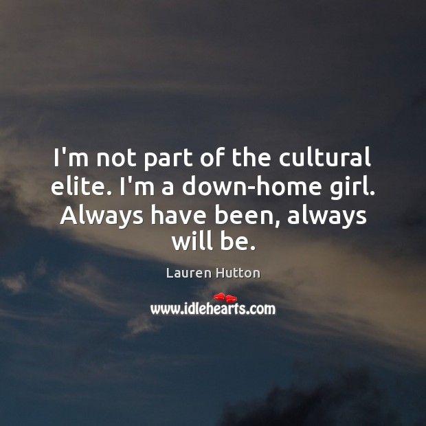 I'm not part of the cultural elite. I'm a down-home girl. Always Lauren Hutton Picture Quote
