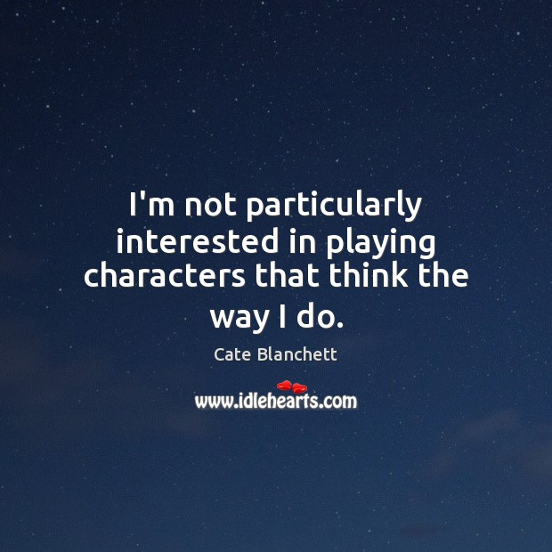 I'm not particularly interested in playing characters that think the way I do. Cate Blanchett Picture Quote