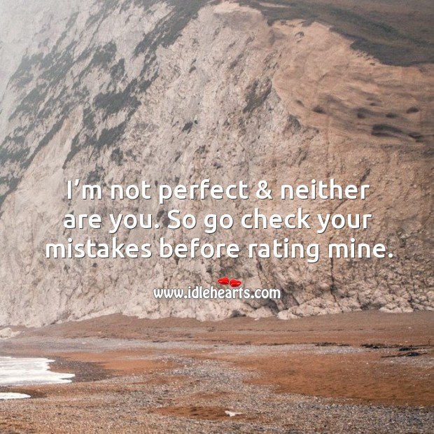 I'm not perfect & neither are you. So go check your mistakes before rating mine. Image