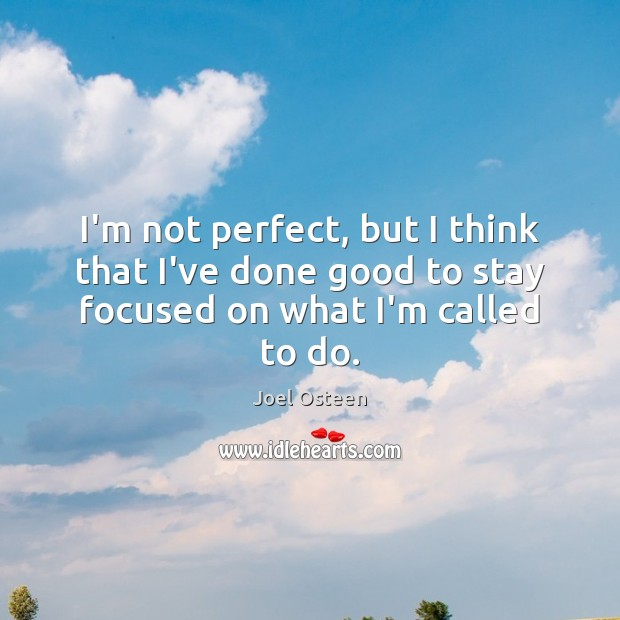 I'm not perfect, but I think that I've done good to stay focused on what I'm called to do. Joel Osteen Picture Quote
