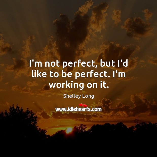 I'm not perfect, but I'd like to be perfect. I'm working on it. Image