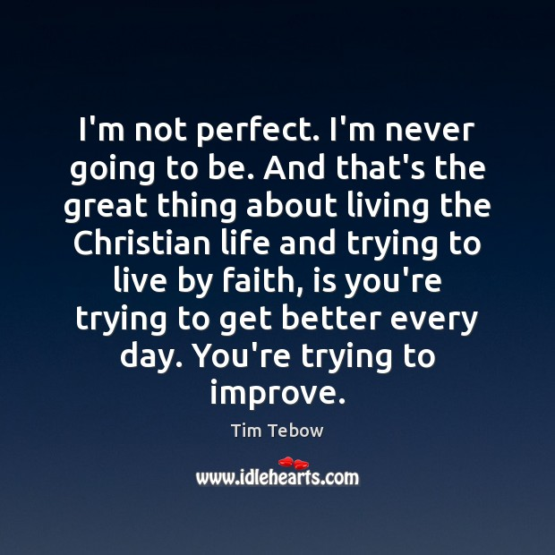 I'm not perfect. I'm never going to be. And that's the great Tim Tebow Picture Quote