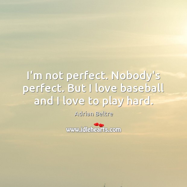 Image, I'm not perfect. Nobody's perfect. But I love baseball and I love to play hard.