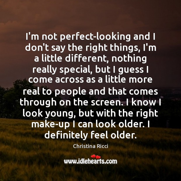 I'm not perfect-looking and I don't say the right things, I'm a Christina Ricci Picture Quote