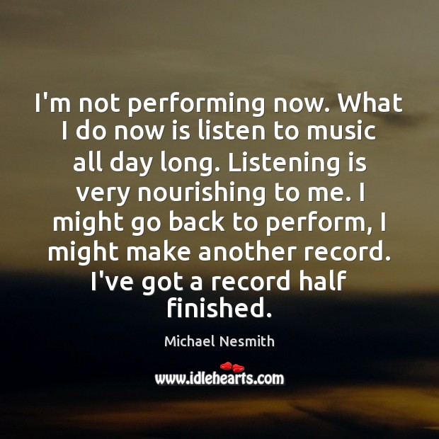 I'm not performing now. What I do now is listen to music Michael Nesmith Picture Quote