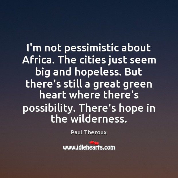 I'm not pessimistic about Africa. The cities just seem big and hopeless. Paul Theroux Picture Quote