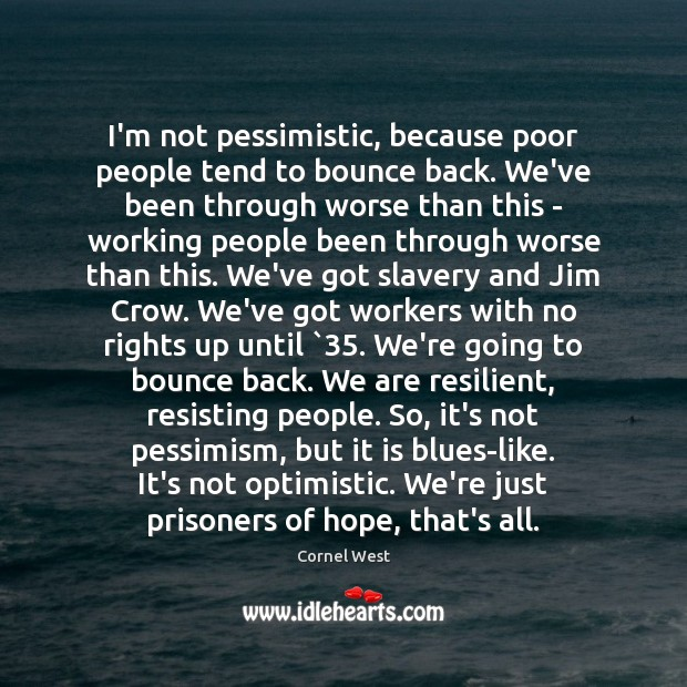 Image, I'm not pessimistic, because poor people tend to bounce back. We've been
