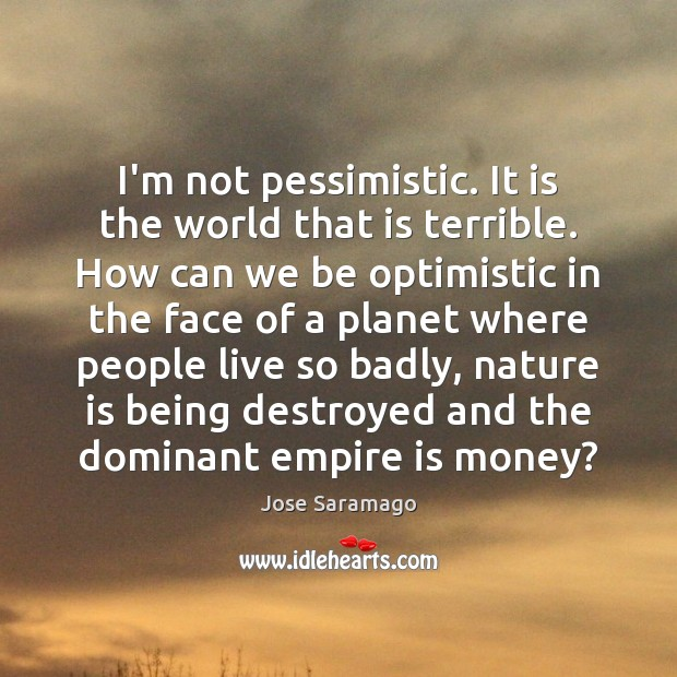 Image, I'm not pessimistic. It is the world that is terrible. How can