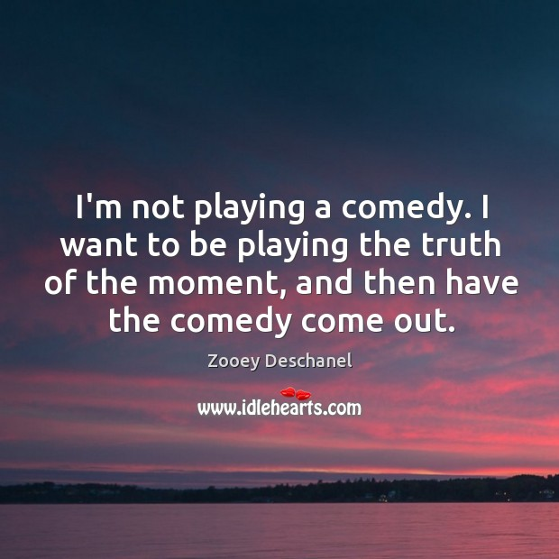 Image, I'm not playing a comedy. I want to be playing the truth