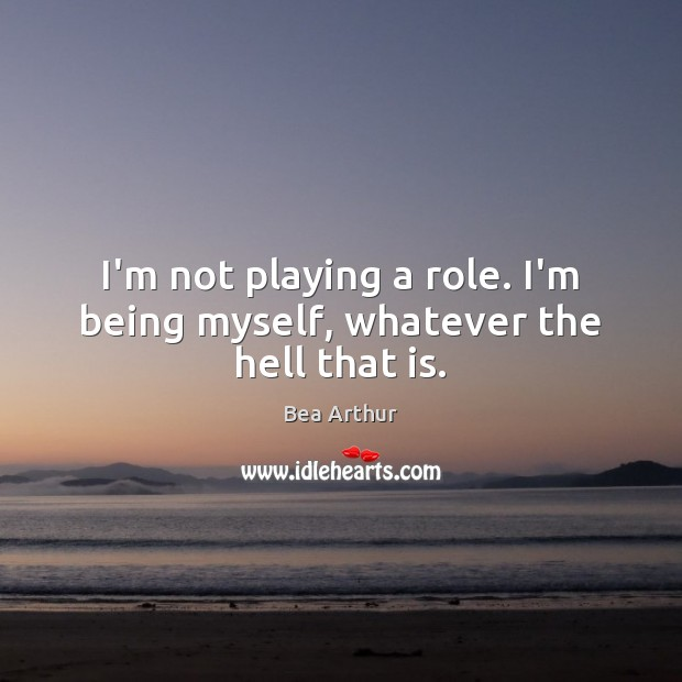 I'm not playing a role. I'm being myself, whatever the hell that is. Image