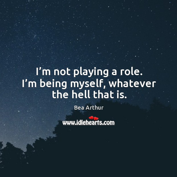 I'm not playing a role. I'm being myself, whatever the hell that is. Bea Arthur Picture Quote