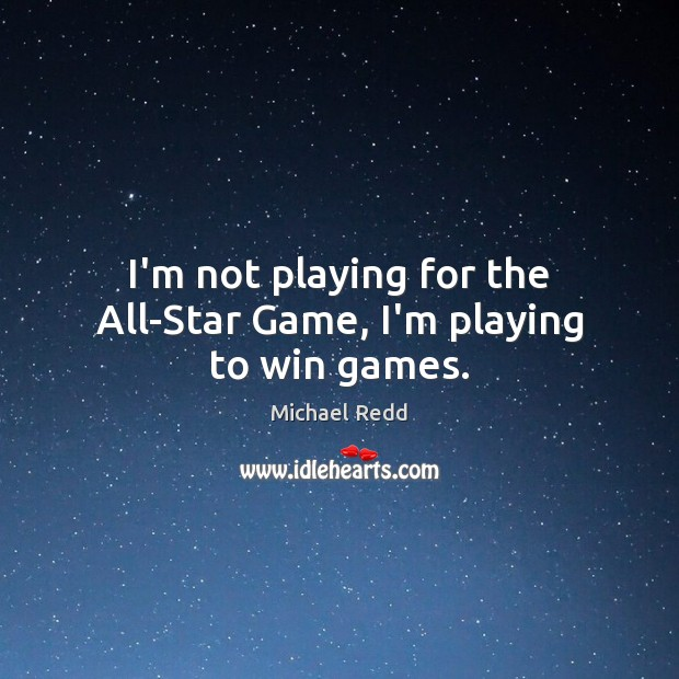 Image, I'm not playing for the All-Star Game, I'm playing to win games.