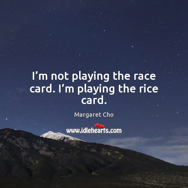 I'm not playing the race card. I'm playing the rice card. Image