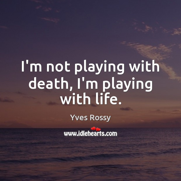 I'm not playing with death, I'm playing with life. Yves Rossy Picture Quote