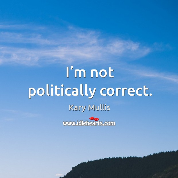 I'm not politically correct. Kary Mullis Picture Quote