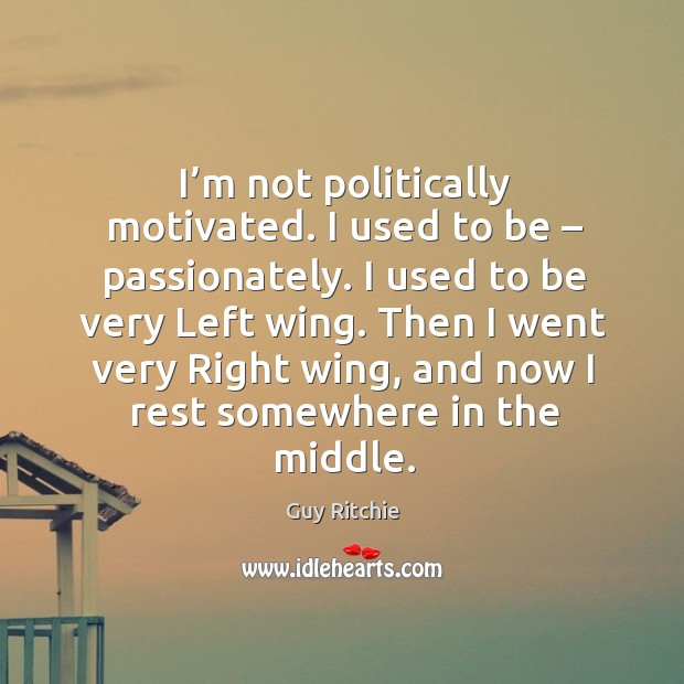 Image, I'm not politically motivated. I used to be – passionately. I used to be very left wing.