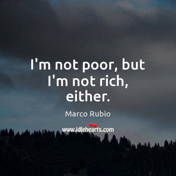 Image, I'm not poor, but I'm not rich, either.