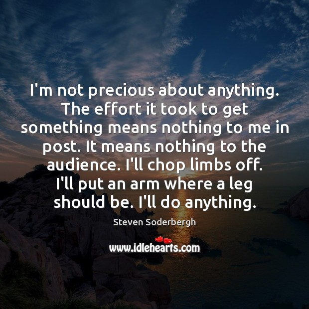 I'm not precious about anything. The effort it took to get something Steven Soderbergh Picture Quote