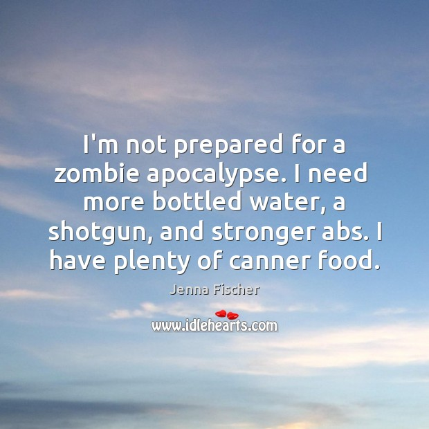I'm not prepared for a zombie apocalypse. I need  more bottled water, Jenna Fischer Picture Quote