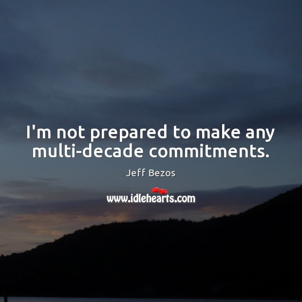 I'm not prepared to make any multi-decade commitments. Image