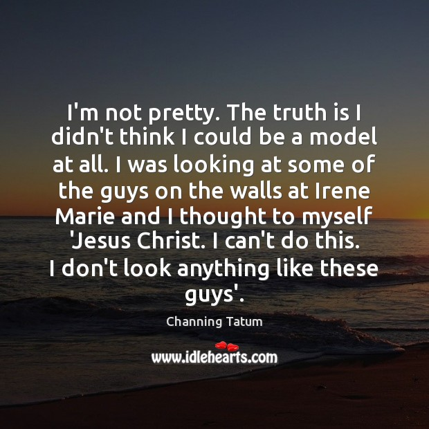 Image, I'm not pretty. The truth is I didn't think I could be