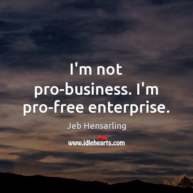 I'm not pro-business. I'm pro-free enterprise. Image