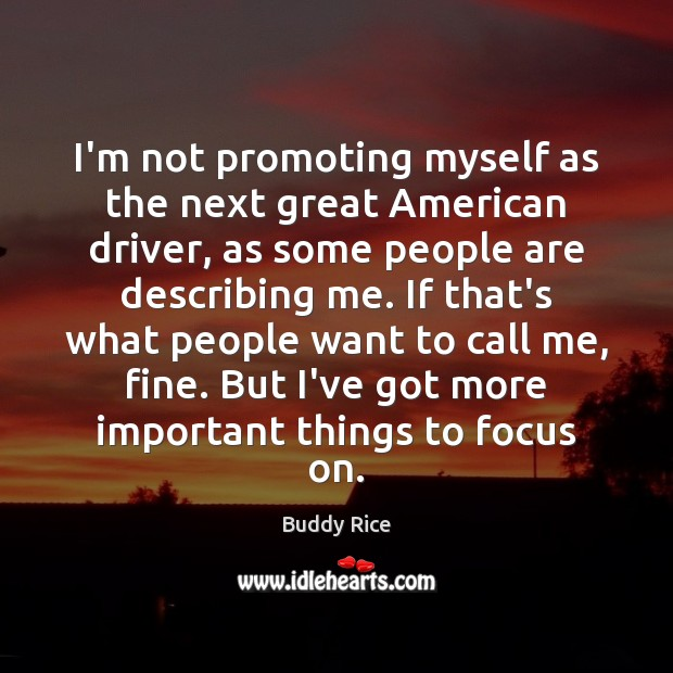 Image, I'm not promoting myself as the next great American driver, as some