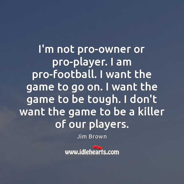 Image, I'm not pro-owner or pro-player. I am pro-football. I want the game