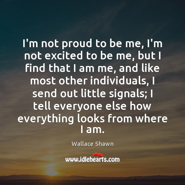 I'm not proud to be me, I'm not excited to be me, Wallace Shawn Picture Quote