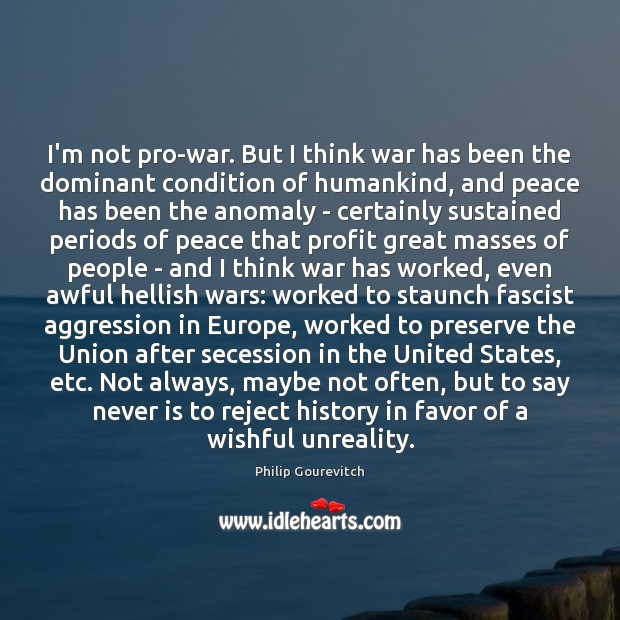 Image, I'm not pro-war. But I think war has been the dominant condition