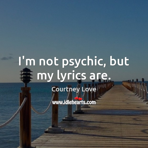 I'm not psychic, but my lyrics are. Courtney Love Picture Quote