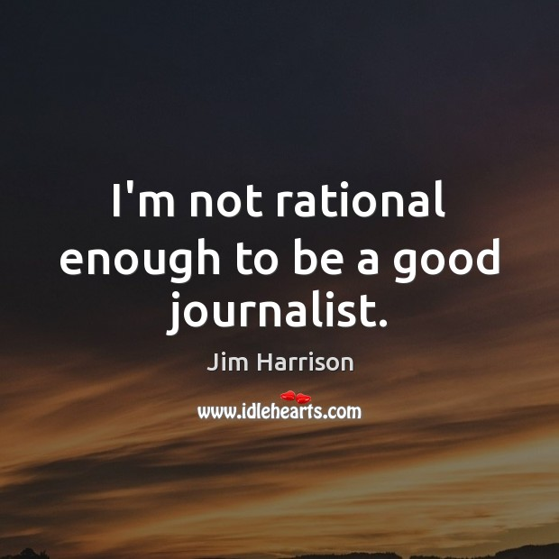 I'm not rational enough to be a good journalist. Jim Harrison Picture Quote