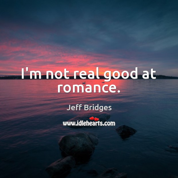 I'm not real good at romance. Jeff Bridges Picture Quote