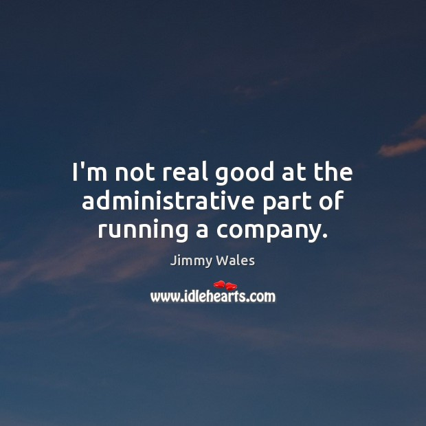 I'm not real good at the administrative part of running a company. Jimmy Wales Picture Quote