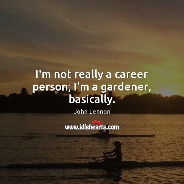 I'm not really a career person; I'm a gardener, basically. John Lennon Picture Quote