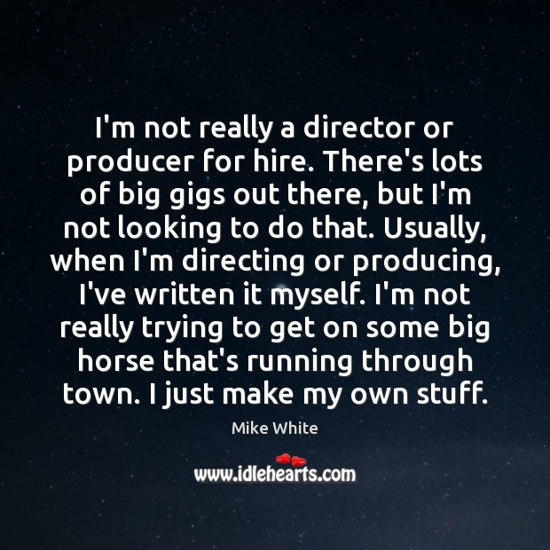 I'm not really a director or producer for hire. There's lots of Mike White Picture Quote